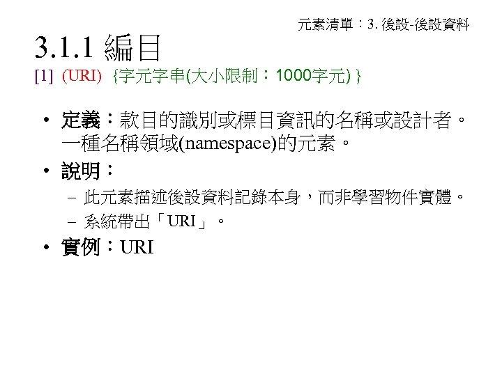 3. 1. 1 編目 元素清單: 3. 後設-後設資料 [1] (URI) {字元字串(大小限制: 1000字元) } • 定義:款目的識別或標目資訊的名稱或設計者。