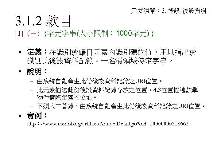 3. 1. 2 款目 元素清單: 3. 後設-後設資料 [1] (-) {字元字串(大小限制: 1000字元) } • 定義:在識別或編目元素內識別碼的值,用以指出或