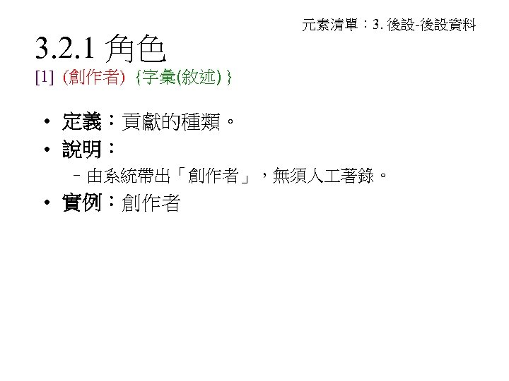 3. 2. 1 角色 元素清單: 3. 後設-後設資料 [1] (創作者) {字彙(敘述) } • 定義:貢獻的種類。 •