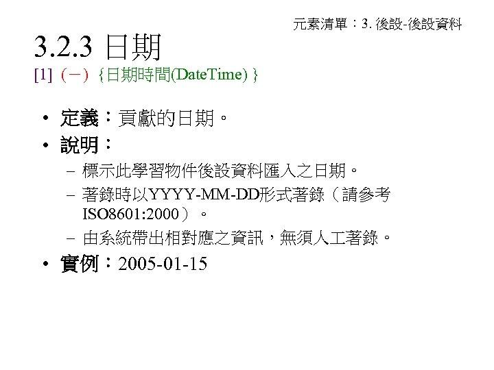3. 2. 3 日期 元素清單: 3. 後設-後設資料 [1] (-) {日期時間(Date. Time) } • 定義:貢獻的日期。