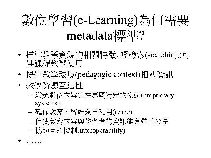 數位學習(e-Learning)為何需要 metadata標準? • 描述教學資源的相關特徵, 經檢索(searching)可 供課程教學使用 • 提供教學環境(pedagogic context)相關資訊 • 教學資源互通性 – 避免數位內容鎖在專屬特定的系統(proprietary systems)