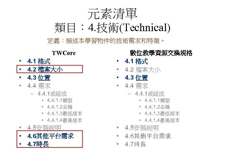 元素清單 類目: 4. 技術(Technical) 定義:描述本學習物件的技術需求和特徵。 TWCore • • 4. 1 格式 4. 2 檔案大小