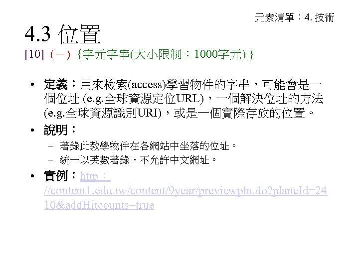 4. 3 位置 元素清單: 4. 技術 [10] (-) {字元字串(大小限制: 1000字元) } • 定義:用來檢索(access)學習物件的字串,可能會是一 個位址