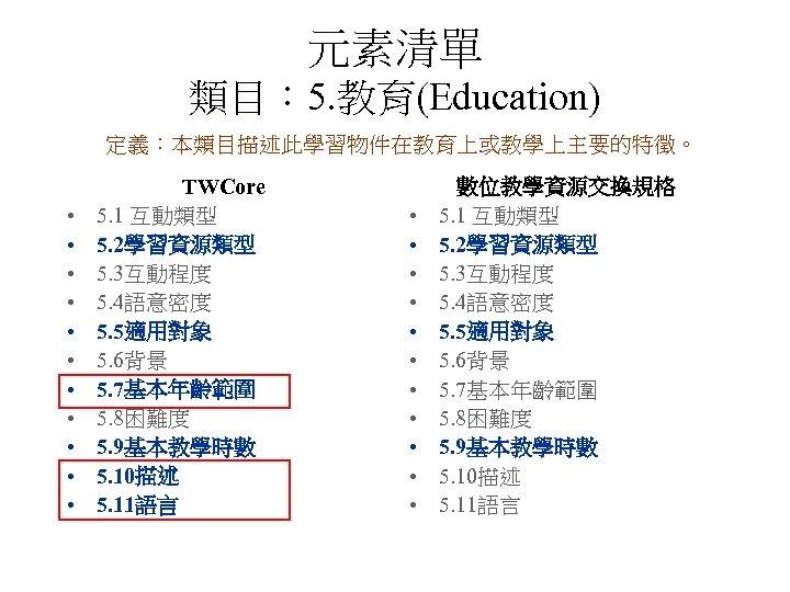 元素清單 類目: 5. 教育(Education) 定義:本類目描述此學習物件在教育上或教學上主要的特徵。 • • • TWCore 5. 1 互動類型 5. 2學習資源類型