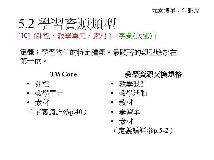 元素清單: 5. 教育 5. 2 學習資源類型 [10] (課程、教學單元、素材 ) {字彙(敘述) } 定義:學習物件的特定種類。最顯著的類型應放在 第一位。 TWCore