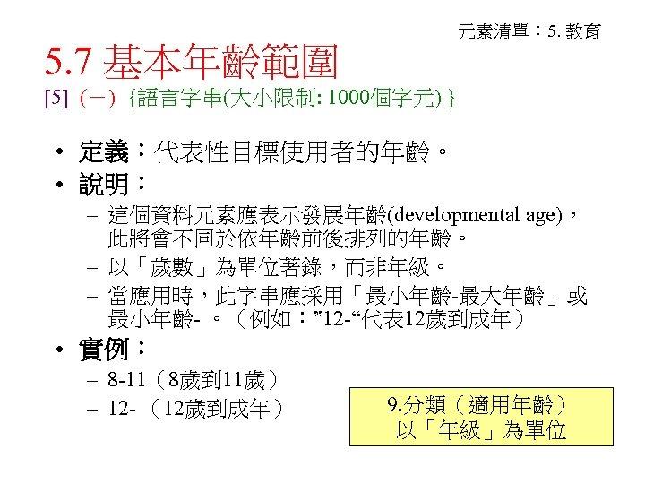 5. 7 基本年齡範圍 元素清單: 5. 教育 [5] (-) {語言字串(大小限制: 1000個字元) } • 定義:代表性目標使用者的年齡。 •