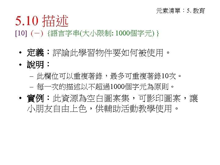 5. 10 描述 元素清單: 5. 教育 [10] (-) {語言字串(大小限制: 1000個字元) } • 定義:評論此學習物件要如何被使用。 •