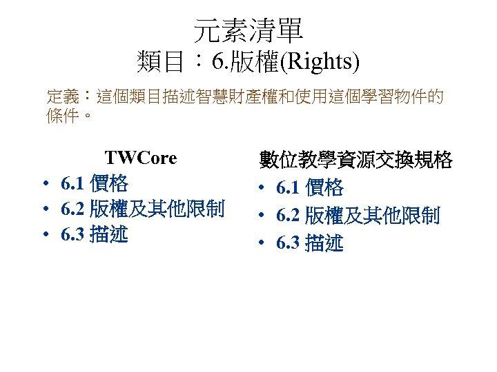 元素清單 類目: 6. 版權(Rights) 定義:這個類目描述智慧財產權和使用這個學習物件的 條件。 TWCore • 6. 1 價格 • 6. 2