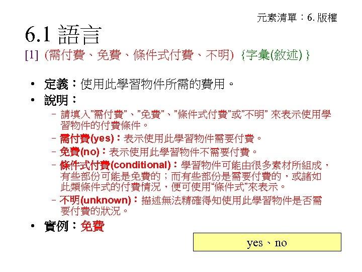 6. 1 語言 元素清單: 6. 版權 [1] (需付費、免費、條件式付費、不明) {字彙(敘述) } • 定義:使用此學習物件所需的費用。 • 說明: