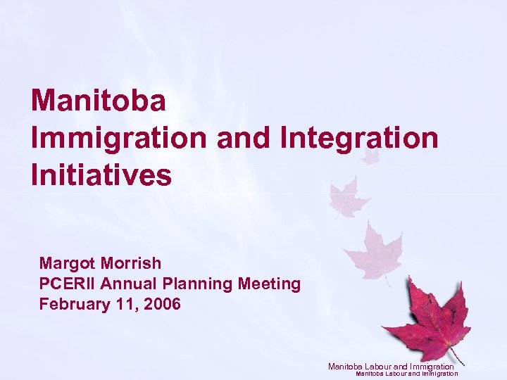 Manitoba Immigration and Integration Initiatives Margot Morrish PCERII Annual Planning Meeting February 11, 2006
