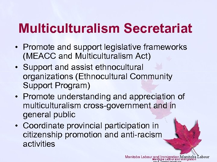 Multiculturalism Secretariat • Promote and support legislative frameworks (MEACC and Multiculturalism Act) • Support