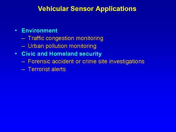 Vehicular Sensor Applications • Environment – Traffic congestion monitoring – Urban pollution monitoring •