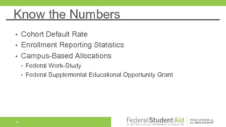 Know the Numbers Cohort Default Rate • Enrollment Reporting Statistics • Campus-Based Allocations •