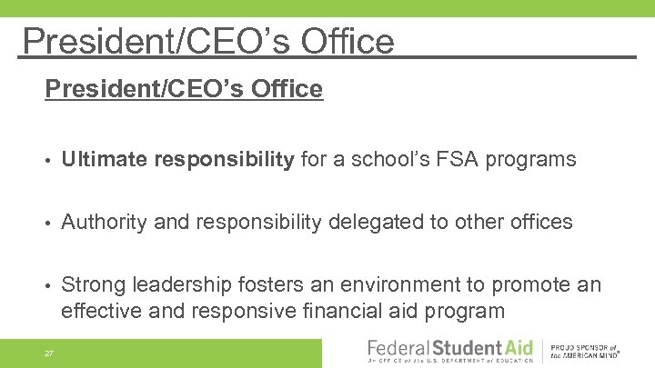 President/CEO's Office • Ultimate responsibility for a school's FSA programs • Authority and responsibility