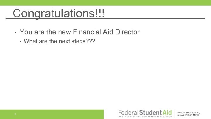 Congratulations!!! • You are the new Financial Aid Director • 3 What are the