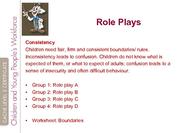 Role Plays Consistency Children need fair, firm and consistent boundaries/ rules. Inconsistency leads to