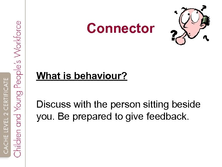Connector What is behaviour? Discuss with the person sitting beside you. Be prepared to