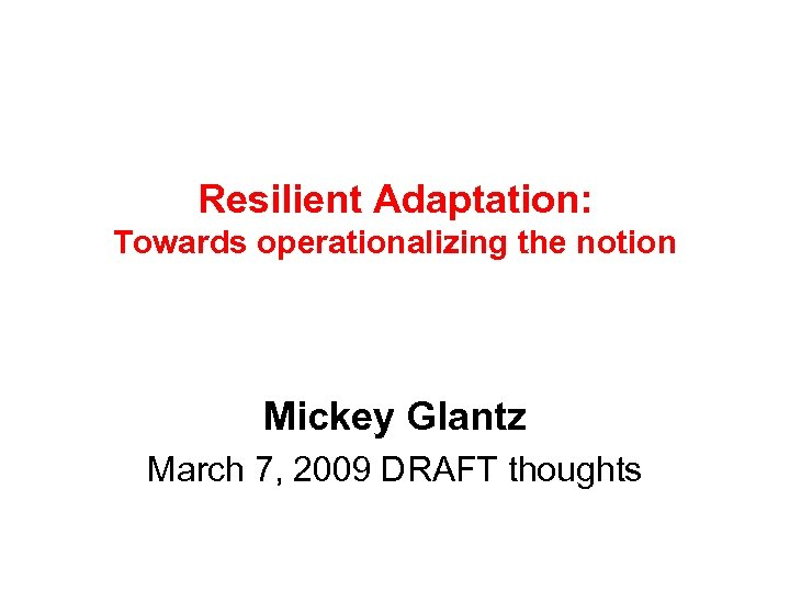 Resilient Adaptation: Towards operationalizing the notion Mickey Glantz March 7, 2009 DRAFT thoughts