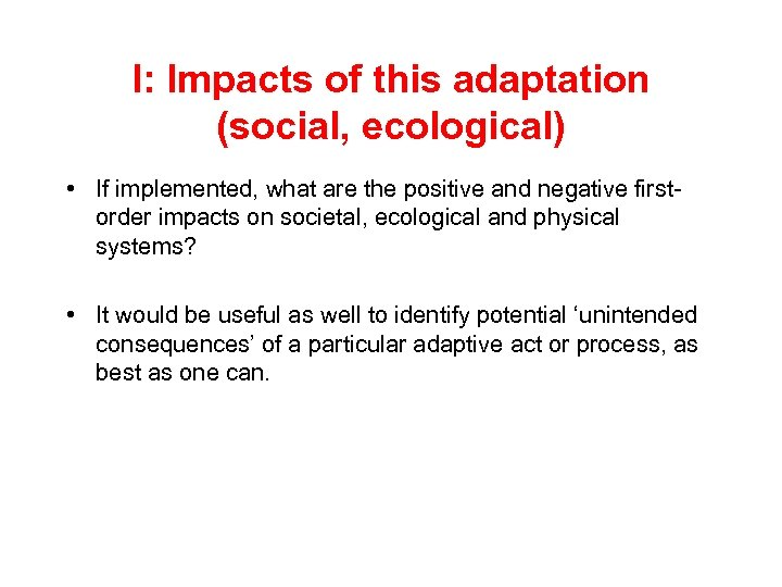I: Impacts of this adaptation (social, ecological) • If implemented, what are the positive