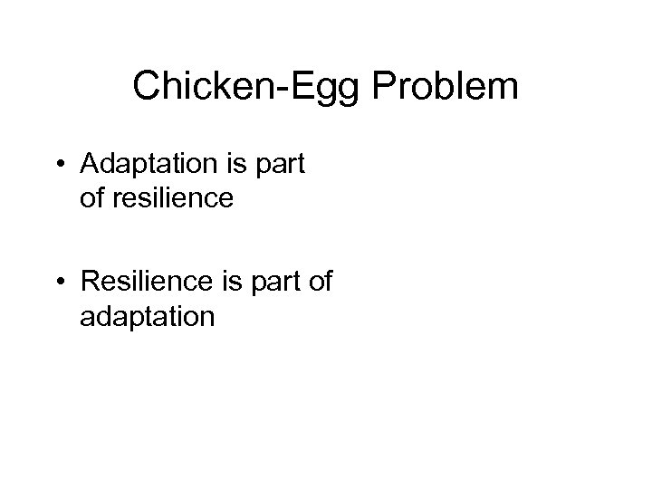 Chicken-Egg Problem • Adaptation is part of resilience • Resilience is part of adaptation
