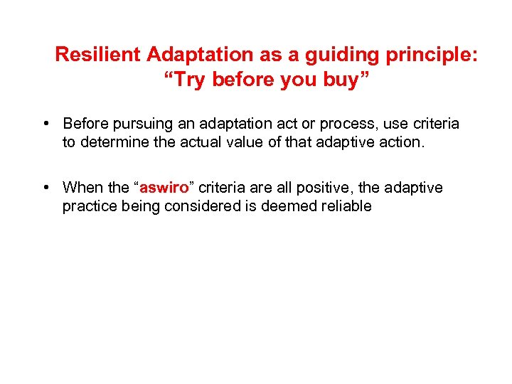 """Resilient Adaptation as a guiding principle: """"Try before you buy"""" • Before pursuing an"""