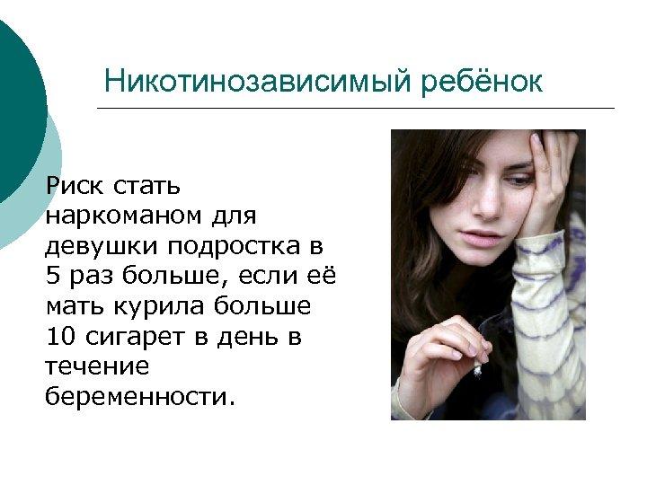 Никотинозависимый ребёнок Риск стать наркоманом для девушки подростка в 5 раз больше, если её