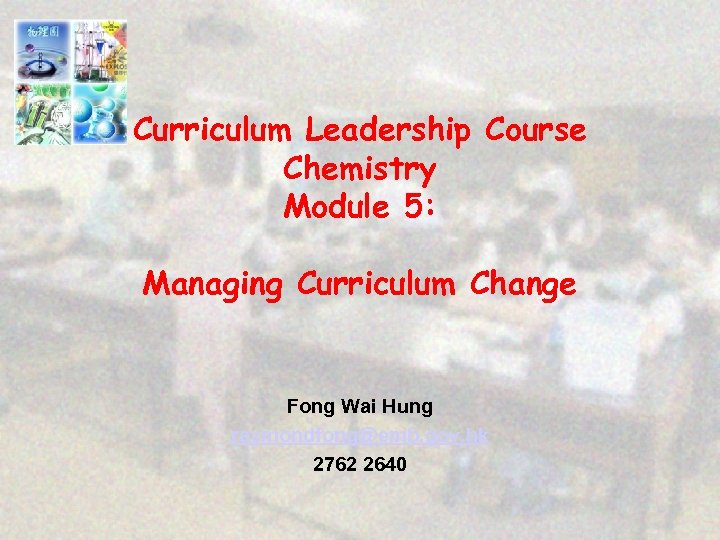 Curriculum Leadership Course Chemistry Module 5: Managing Curriculum Change Fong Wai Hung raymondfong@emb. gov.