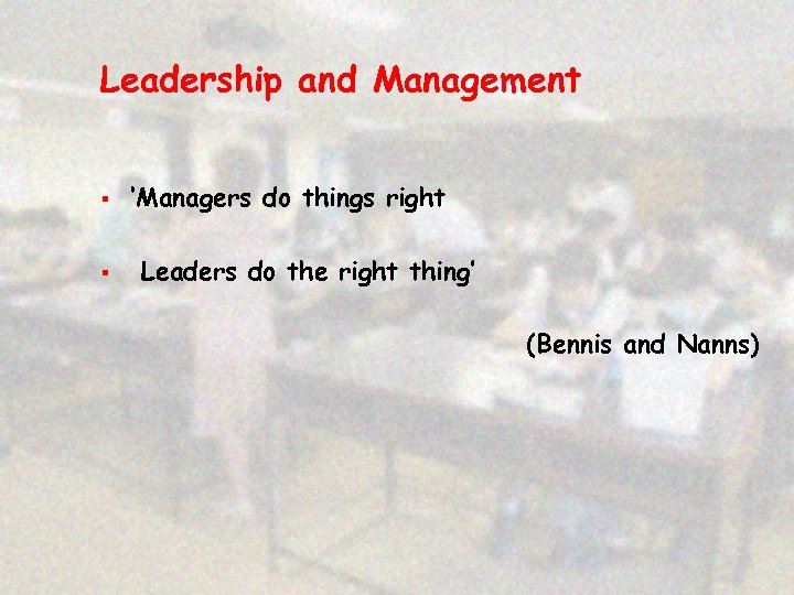 Leadership and Management § § 'Managers do things right Leaders do the right thing'