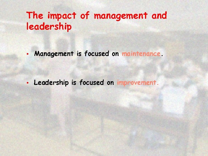 The impact of management and leadership § Management is focused on maintenance. § Leadership