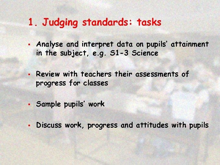 1. Judging standards: tasks § § Analyse and interpret data on pupils' attainment in