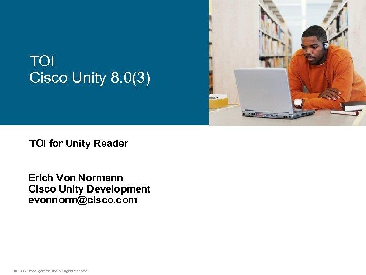 TOI Cisco Unity 8. 0(3) TOI for Unity Reader Erich Von Normann Cisco Unity