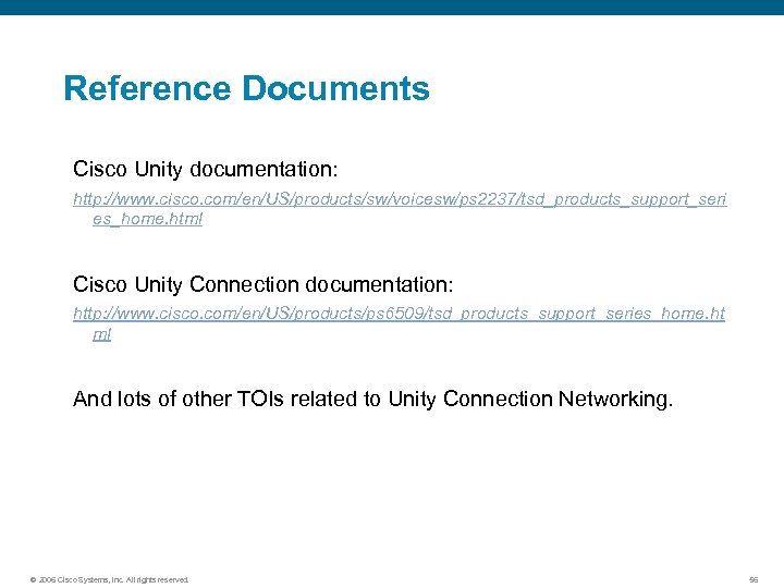 Reference Documents Cisco Unity documentation: http: //www. cisco. com/en/US/products/sw/voicesw/ps 2237/tsd_products_support_seri es_home. html Cisco Unity