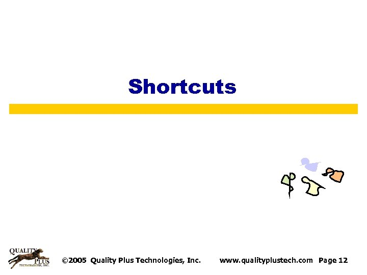 Shortcuts © 2005 Quality Plus Technologies, Inc. www. qualityplustech. com Page 12