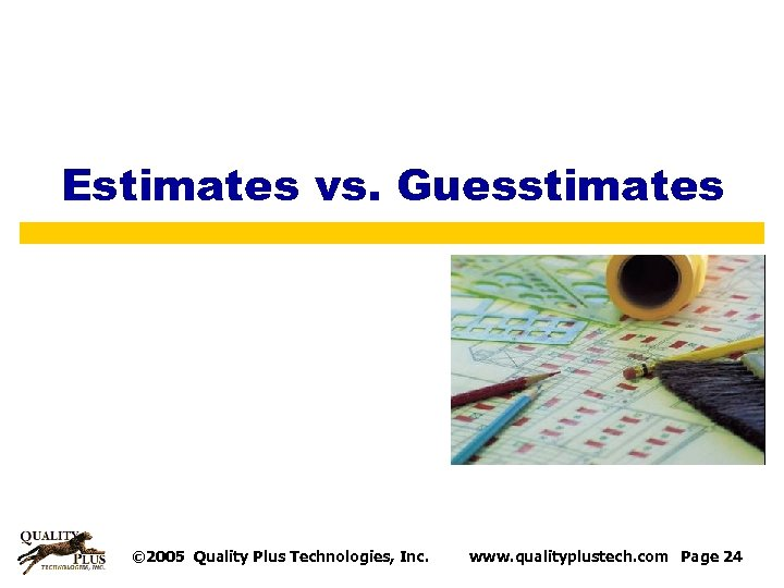 Estimates vs. Guesstimates © 2005 Quality Plus Technologies, Inc. www. qualityplustech. com Page 24