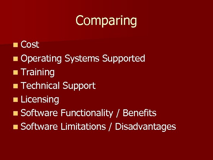 Comparing n Cost n Operating Systems Supported n Training n Technical Support n Licensing