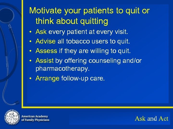 Motivate your patients to quit or think about quitting • • Ask every patient