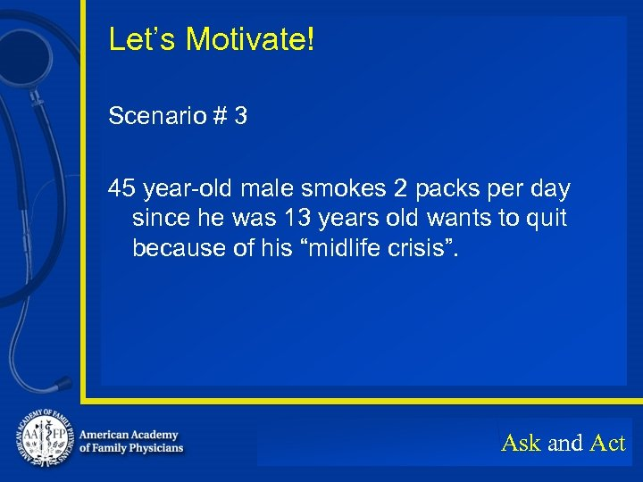 Let's Motivate! Scenario # 3 45 year-old male smokes 2 packs per day since
