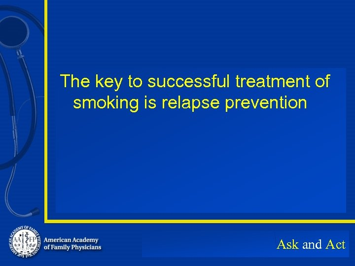 The key to successful treatment of smoking is relapse prevention Ask and Act