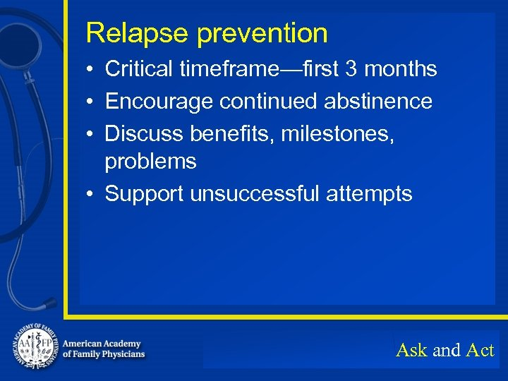Relapse prevention • Critical timeframe—first 3 months • Encourage continued abstinence • Discuss benefits,