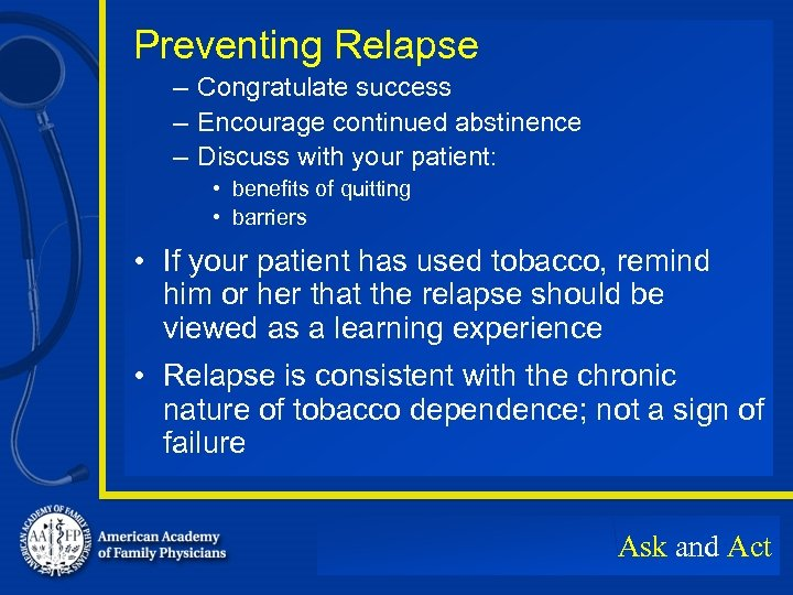 Preventing Relapse – Congratulate success – Encourage continued abstinence – Discuss with your patient: