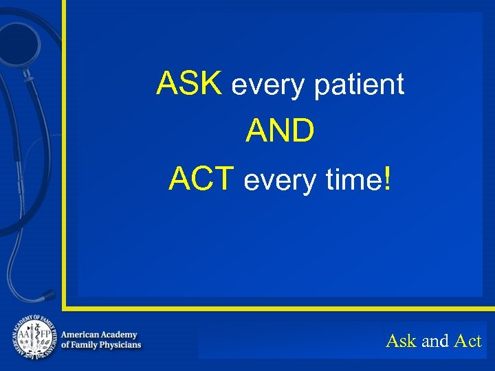 ASK every patient AND ACT every time! Ask and Act