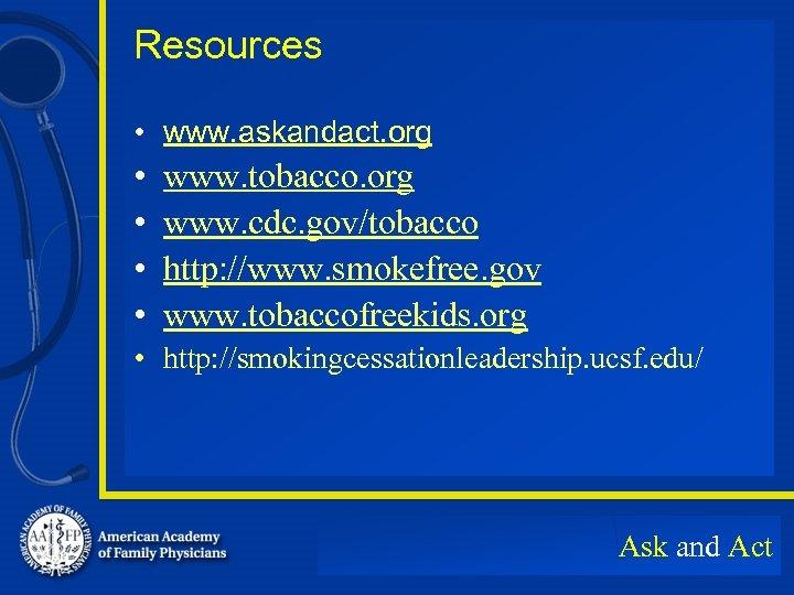 Resources • www. askandact. org • • www. tobacco. org www. cdc. gov/tobacco http: