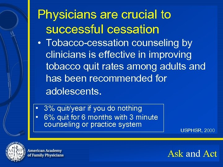 Physicians are crucial to successful cessation • Tobacco-cessation counseling by clinicians is effective in