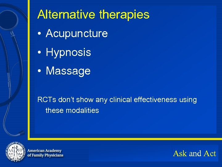 Alternative therapies • Acupuncture • Hypnosis • Massage RCTs don't show any clinical effectiveness