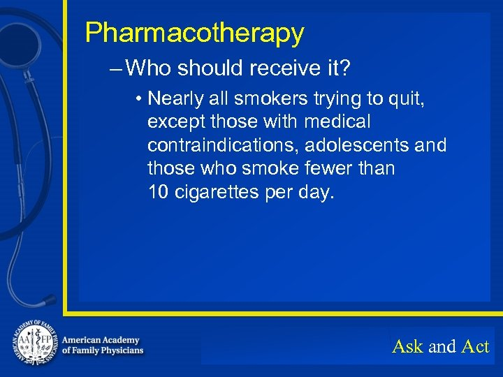 Pharmacotherapy – Who should receive it? • Nearly all smokers trying to quit, except