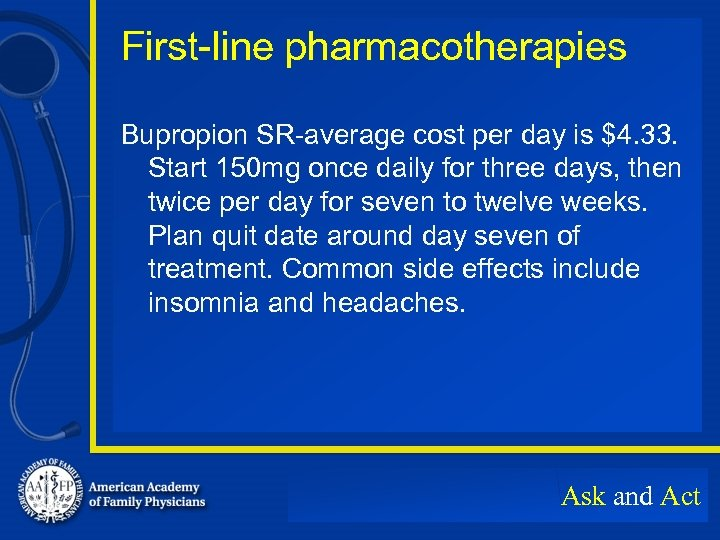 First-line pharmacotherapies Bupropion SR-average cost per day is $4. 33. Start 150 mg once