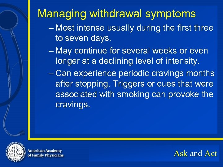 Managing withdrawal symptoms – Most intense usually during the first three to seven days.