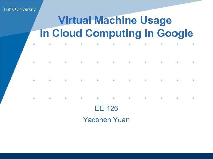 Tufts University Virtual Machine Usage in Cloud Computing in Google EE-126 Yaoshen Yuan www.