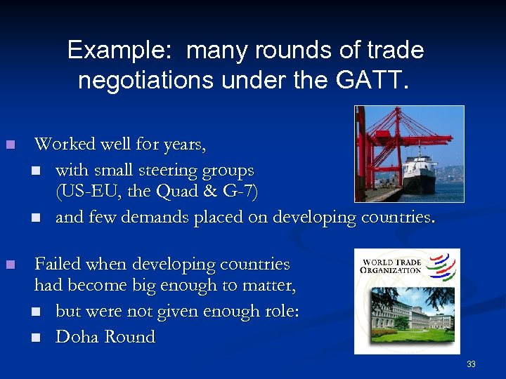 Example: many rounds of trade negotiations under the GATT. n Worked well for years,