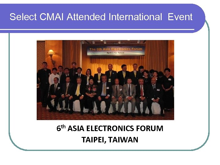 Select CMAI Attended International Event 6 th ASIA ELECTRONICS FORUM TAIPEI, TAIWAN